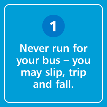 Never run for your bus - you may slip, trip and fall.
