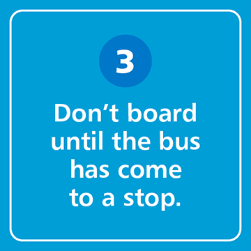 Don't board until the bus has come to a stop.