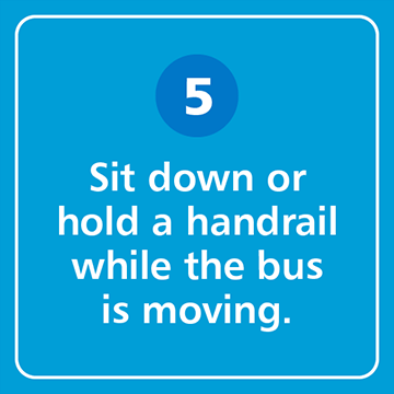 Sit down or hold a handrail while the bus is moving.