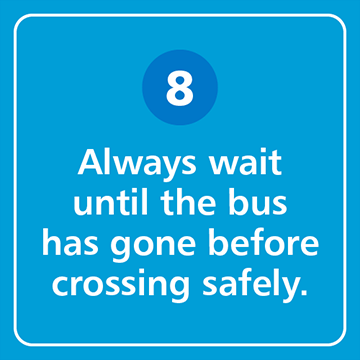 Always wait until the bus has gone before crossing safely