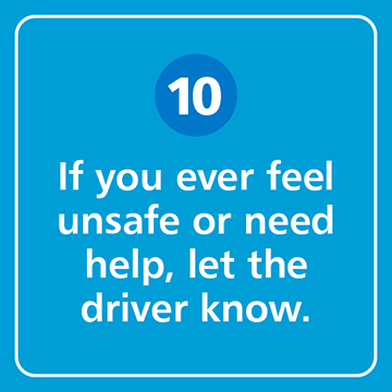 If you ever feel unsafe or need help, let the driver know.