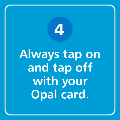 Always tap on and tap off with your Opal card.