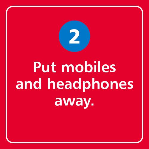 Put mobiles and headphones away.