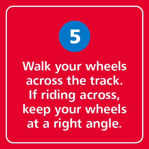 Walk your wheels across the track. If riding across, keep your wheels at a right angle.